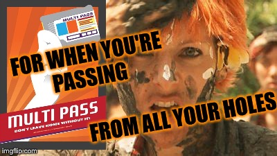 FOR WHEN YOU'RE PASSING FROM ALL YOUR HOLES | made w/ Imgflip meme maker