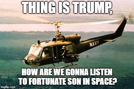 It ain't me | THING IS TRUMP, HOW ARE WE GONNA LISTEN TO FORTUNATE SON IN SPACE? | image tagged in vietnam,memes,funny,donald trump,space force | made w/ Imgflip meme maker
