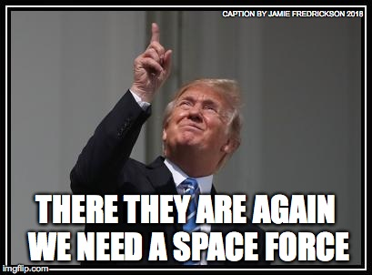 THERE THEY ARE AGAIN WE NEED A SPACE FORCE CAPTION BY JAMIE FREDRICKSON 2018 | image tagged in trumps space force | made w/ Imgflip meme maker
