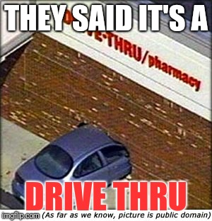 car crash | THEY SAID IT'S A DRIVE THRU | image tagged in car crash,memes | made w/ Imgflip meme maker