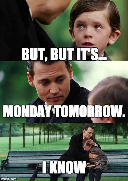 Finding Neverland Meme | BUT, BUT IT'S... MONDAY TOMORROW. I KNOW | image tagged in memes,finding neverland | made w/ Imgflip meme maker