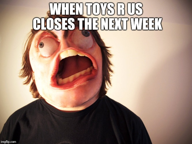 FFFUUUUUUUU | WHEN TOYS R US CLOSES THE NEXT WEEK | image tagged in fffuuuuuuuu,toys r us,toysrus,memes | made w/ Imgflip meme maker