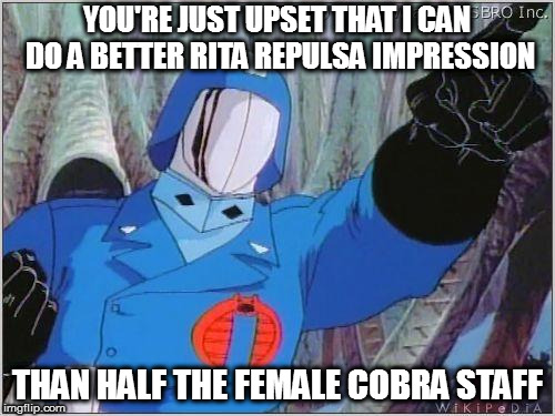 Cobra Commander |  YOU'RE JUST UPSET THAT I CAN DO A BETTER RITA REPULSA IMPRESSION; THAN HALF THE FEMALE COBRA STAFF | image tagged in cobra commander | made w/ Imgflip meme maker