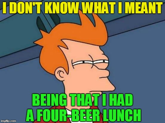 Futurama Fry Meme | I DON'T KNOW WHAT I MEANT BEING THAT I HAD A FOUR-BEER LUNCH | image tagged in memes,futurama fry | made w/ Imgflip meme maker