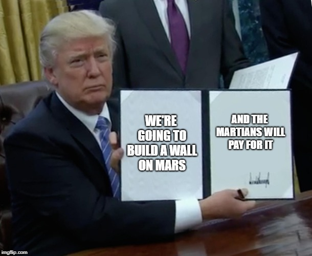 Trump Bill Signing Meme | WE'RE GOING TO BUILD A WALL ON MARS AND THE MARTIANS WILL PAY FOR IT | image tagged in memes,trump bill signing | made w/ Imgflip meme maker