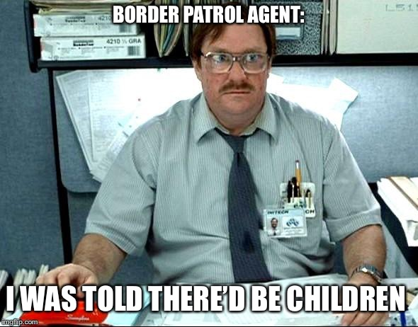 I Was Told There Would Be Meme | BORDER PATROL AGENT: I WAS TOLD THERE'D BE CHILDREN | image tagged in memes,i was told there would be | made w/ Imgflip meme maker