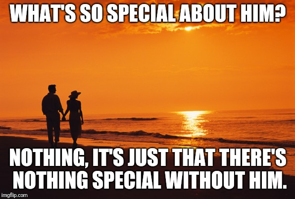 couple beach | WHAT'S SO SPECIAL ABOUT HIM? NOTHING, IT'S JUST THAT THERE'S NOTHING SPECIAL WITHOUT HIM. | image tagged in couple beach | made w/ Imgflip meme maker