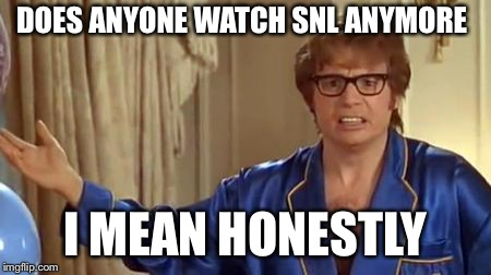 Austin Powers Honestly Meme | DOES ANYONE WATCH SNL ANYMORE I MEAN HONESTLY | image tagged in memes,austin powers honestly | made w/ Imgflip meme maker