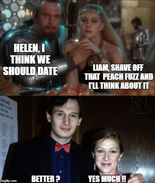 Helen Mirren and Liam Neeson, When They Were Young... (Medieval Week June 20th to 27th A IlikePie3.14159265358979 event!) | HELEN, I THINK WE SHOULD DATE BETTER ?                    YES MUCH !! LIAM, SHAVE OFF THAT  PEACH FUZZ AND I'LL THINK ABOUT IT | image tagged in medieval week,liam neeson,helen mirren,excalibur | made w/ Imgflip meme maker