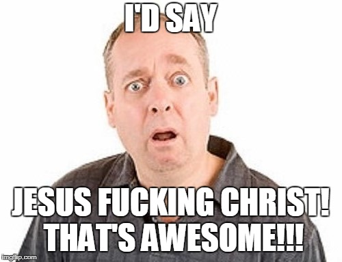 I'D SAY JESUS F**KING CHRIST! THAT'S AWESOME!!! | made w/ Imgflip meme maker