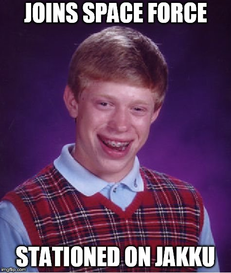 Bad Luck Brian Meme | JOINS SPACE FORCE STATIONED ON JAKKU | image tagged in memes,bad luck brian | made w/ Imgflip meme maker