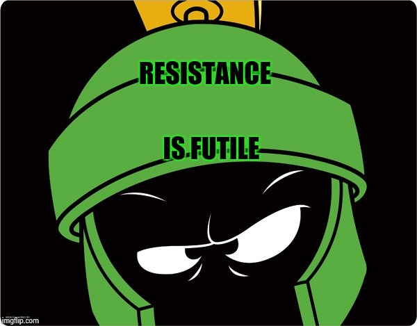 Marvin the Martian | RESISTANCE IS FUTILE | image tagged in marvin the martian | made w/ Imgflip meme maker