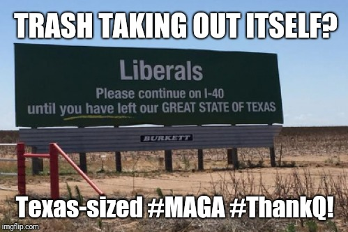 Trash Taking Out Itself? Texas-sized #MAGA #ThankQ! 5:5? Point Of View - Removed?[Liberal-Lunatics] #44GITMO  | TRASH TAKING OUT ITSELF? Texas-sized #MAGA #ThankQ! | image tagged in politically incorrect,funny memes,liberal vs conservative,texas rangers,trash can,maga | made w/ Imgflip meme maker