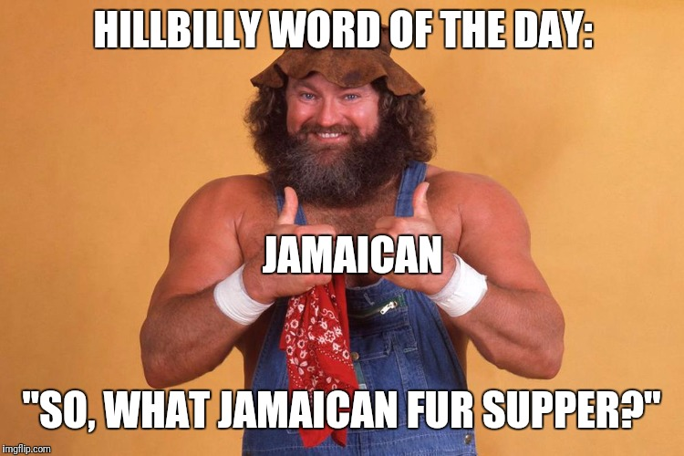 "Hillbilly Word of the Day | HILLBILLY WORD OF THE DAY: ""SO, WHAT JAMAICAN FUR SUPPER?"" JAMAICAN 