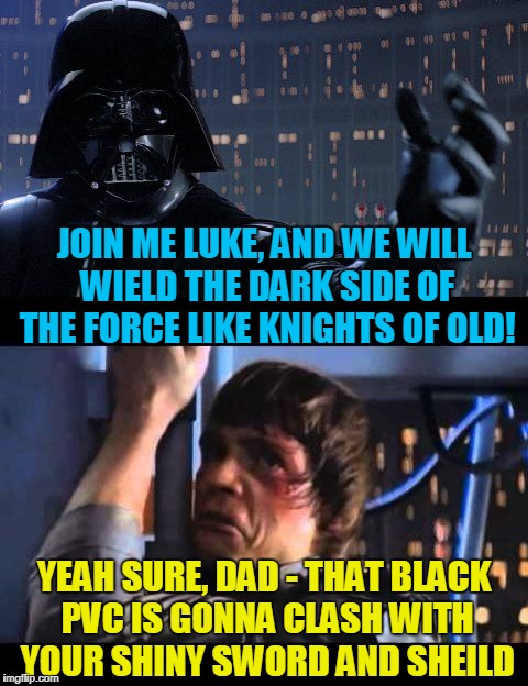 JOIN ME LUKE, AND WE WILL WIELD THE DARK SIDE OF THE FORCE LIKE KNIGHTS OF OLD! YEAH SURE, DAD - THAT BLACK PVC IS GONNA CLASH WITH YOUR SHI | made w/ Imgflip meme maker