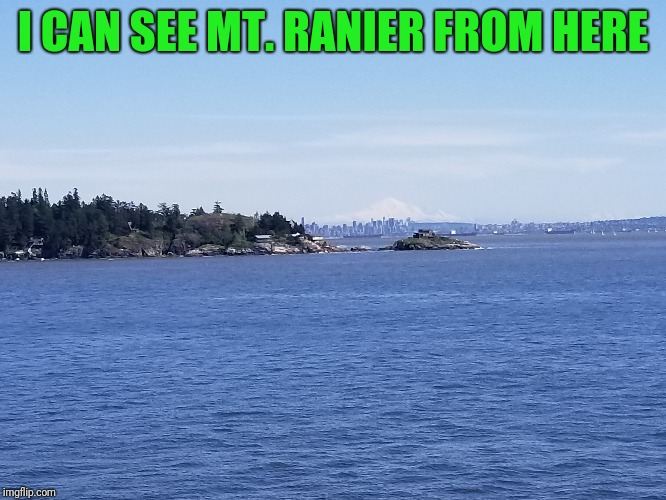 I CAN SEE MT. RANIER FROM HERE | made w/ Imgflip meme maker