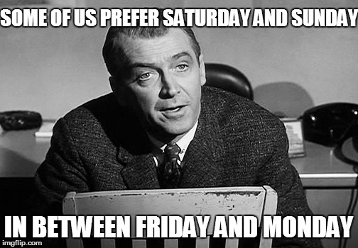 SOME OF US PREFER SATURDAY AND SUNDAY IN BETWEEN FRIDAY AND MONDAY | made w/ Imgflip meme maker