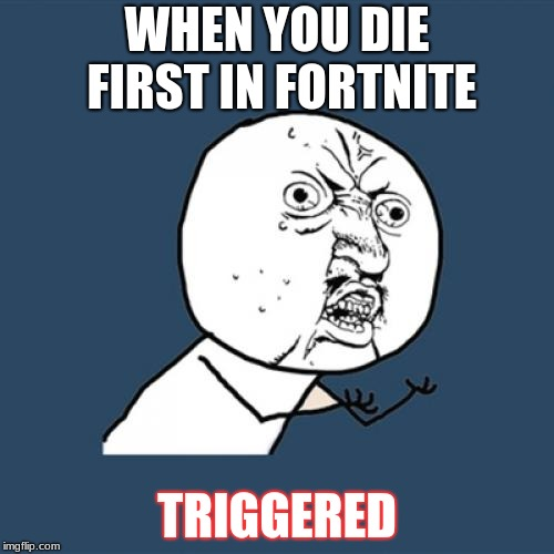 Y U No | WHEN YOU DIE FIRST IN FORTNITE TRIGGERED | image tagged in memes,y u no | made w/ Imgflip meme maker