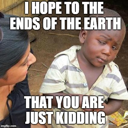 Third World Skeptical Kid Meme | I HOPE TO THE ENDS OF THE EARTH THAT YOU ARE JUST KIDDING | image tagged in memes,third world skeptical kid | made w/ Imgflip meme maker