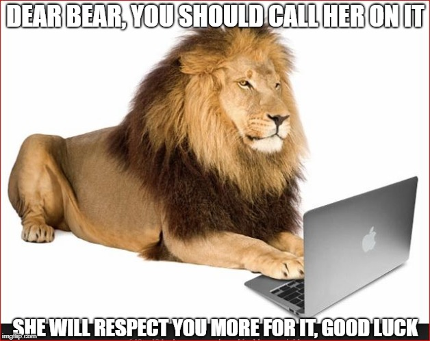 DEAR BEAR, YOU SHOULD CALL HER ON IT SHE WILL RESPECT YOU MORE FOR IT, GOOD LUCK | made w/ Imgflip meme maker
