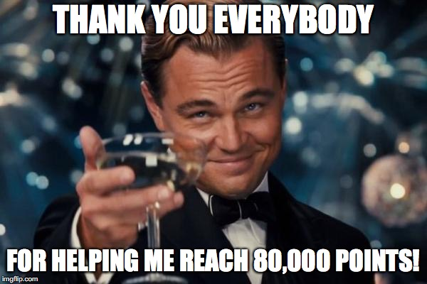 Onto 100k! (and 300k on xanderbrony) | THANK YOU EVERYBODY FOR HELPING ME REACH 80,000 POINTS! | image tagged in memes,leonardo dicaprio cheers,imgflip points,xanderthesweet,xanderbrony | made w/ Imgflip meme maker