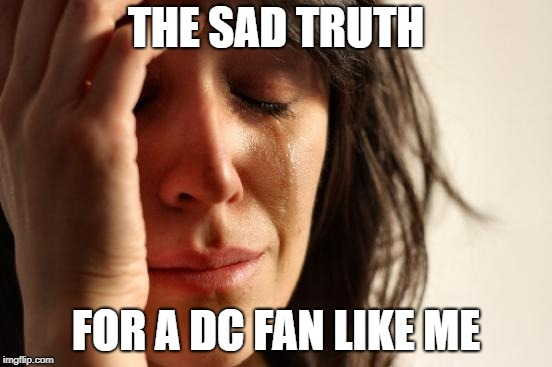 First World Problems Meme | THE SAD TRUTH FOR A DC FAN LIKE ME | image tagged in memes,first world problems | made w/ Imgflip meme maker