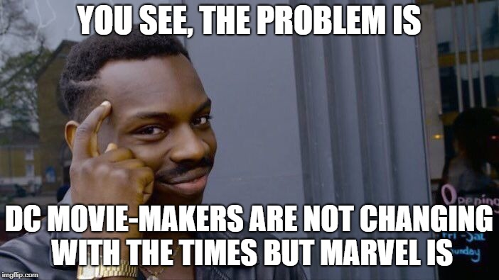 Roll Safe Think About It Meme | YOU SEE, THE PROBLEM IS DC MOVIE-MAKERS ARE NOT CHANGING WITH THE TIMES BUT MARVEL IS | image tagged in memes,roll safe think about it | made w/ Imgflip meme maker