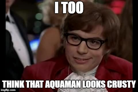 I TOO THINK THAT AQUAMAN LOOKS CRUSTY | made w/ Imgflip meme maker