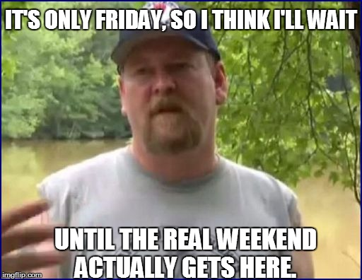 IT'S ONLY FRIDAY, SO I THINK I'LL WAIT UNTIL THE REAL WEEKEND ACTUALLY GETS HERE. | made w/ Imgflip meme maker