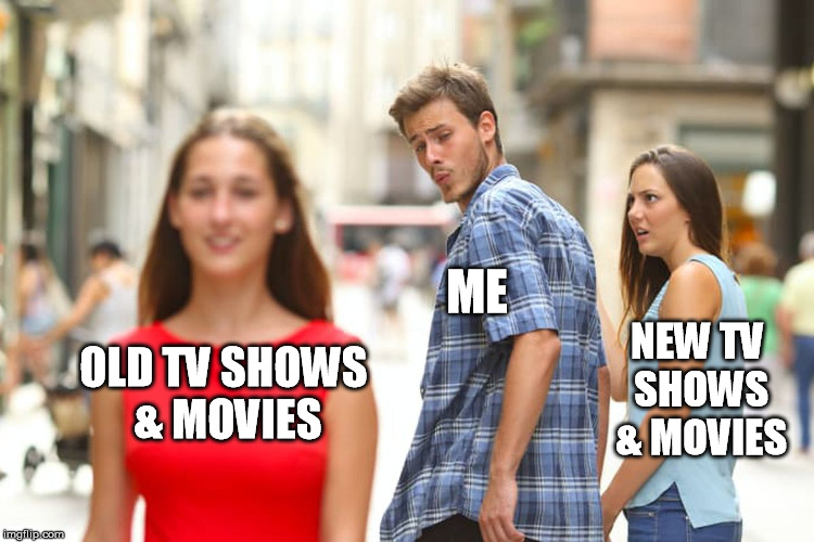 Magnum PI, CHiPs, Simon & Simon, Perry Mason, The Twilight Zone, Quincy ME, Little House one the Prairie, Andy Griffith, & so on | OLD TV SHOWS & MOVIES ME NEW TV SHOWS & MOVIES | image tagged in memes,distracted boyfriend,new,tv,sucks,movies | made w/ Imgflip meme maker
