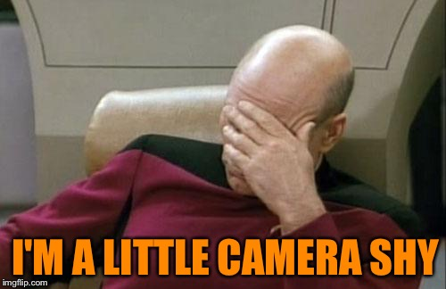 Captain Picard Facepalm Meme | I'M A LITTLE CAMERA SHY | image tagged in memes,captain picard facepalm | made w/ Imgflip meme maker