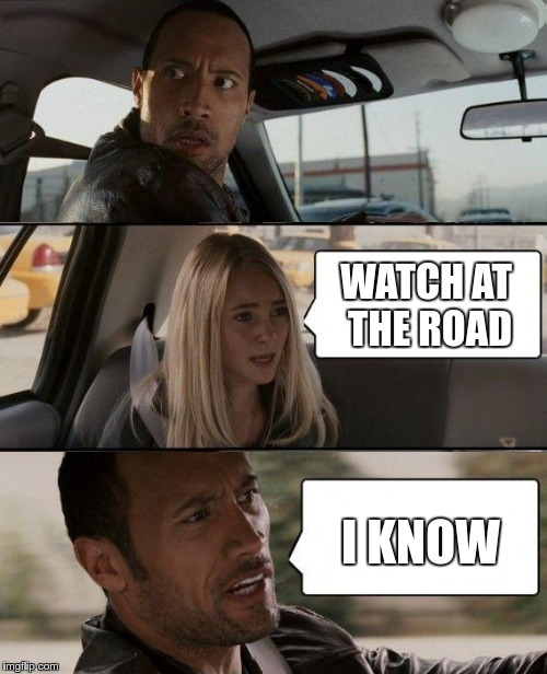 The Rock Driving - misordered | WATCH AT THE ROAD I KNOW | image tagged in the rock driving | made w/ Imgflip meme maker