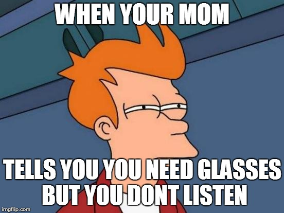 Futurama Fry Meme | WHEN YOUR MOM TELLS YOU YOU NEED GLASSES BUT YOU DONT LISTEN | image tagged in memes,futurama fry | made w/ Imgflip meme maker