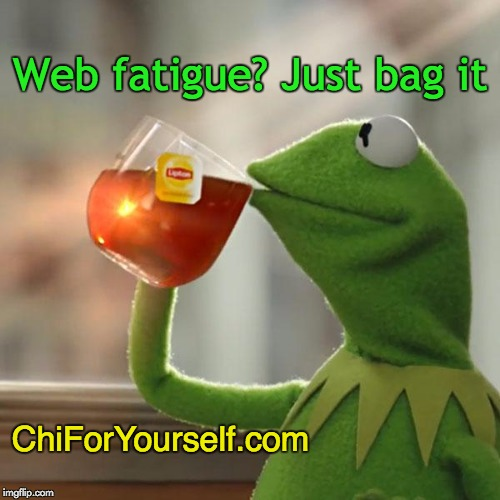 Tea And Muppets | Web fatigue? Just bag it ChiForYourself.com | image tagged in consciousness,be happy,positive thinking,good vibes | made w/ Imgflip meme maker