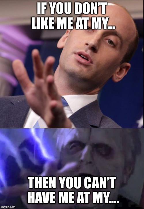 So they both shoot lightning... hmmm... | IF YOU DON'T LIKE ME AT MY... THEN YOU CAN'T HAVE ME AT MY.... | image tagged in stephen miller | made w/ Imgflip meme maker
