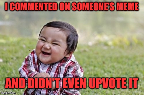 Evil Toddler Meme | I COMMENTED ON SOMEONE'S MEME AND DIDN'T EVEN UPVOTE IT | image tagged in memes,evil toddler | made w/ Imgflip meme maker