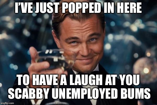Leonardo Dicaprio Cheers Meme | I'VE JUST POPPED IN HERE TO HAVE A LAUGH AT YOU SCABBY UNEMPLOYED BUMS | image tagged in memes,leonardo dicaprio cheers | made w/ Imgflip meme maker
