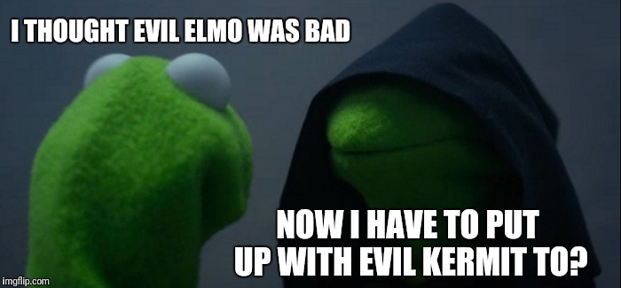 Evil Kermit Meme | I THOUGHT EVIL ELMO WAS BAD NOW I HAVE TO PUT UP WITH EVIL KERMIT TO? | image tagged in memes,evil kermit | made w/ Imgflip meme maker