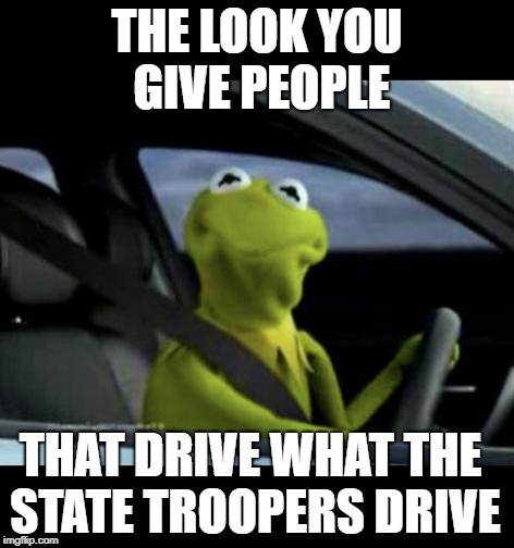 You see them from a distance and slam on the brakes, and then later... | THE LOOK YOU GIVE PEOPLE THAT DRIVE WHAT THE STATE TROOPERS DRIVE | image tagged in kermit driving,drivers,police,traffic,frustrated | made w/ Imgflip meme maker