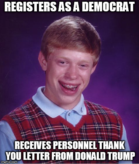 Bad Luck Brian Meme | REGISTERS AS A DEMOCRAT RECEIVES PERSONNEL THANK YOU LETTER FROM DONALD TRUMP | image tagged in memes,bad luck brian | made w/ Imgflip meme maker