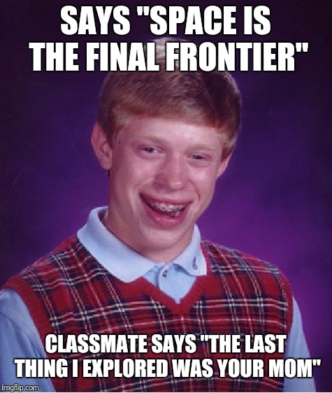 "Bad Luck Brian Meme | SAYS ""SPACE IS THE FINAL FRONTIER"" CLASSMATE SAYS ""THE LAST THING I EXPLORED WAS YOUR MOM"" 