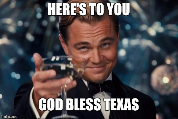 Leonardo Dicaprio Cheers Meme | HERE'S TO YOU GOD BLESS TEXAS | image tagged in memes,leonardo dicaprio cheers | made w/ Imgflip meme maker