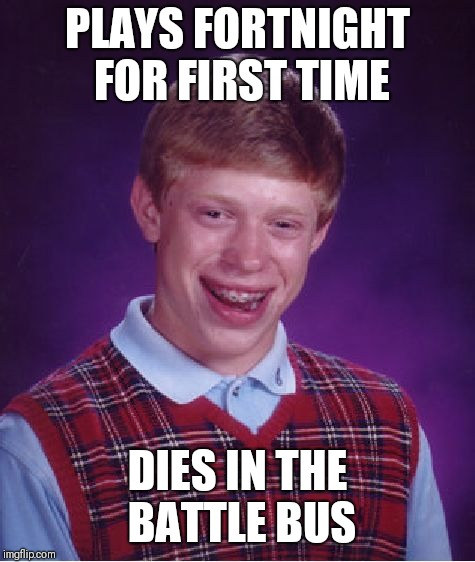 Bad Luck Brian Meme | PLAYS FORTNIGHT FOR FIRST TIME DIES IN THE BATTLE BUS | image tagged in memes,bad luck brian | made w/ Imgflip meme maker