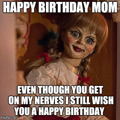 your mom | HAPPY BIRTHDAY MOM EVEN THOUGH YOU GET ON MY NERVES I STILL WISH YOU A HAPPY BIRTHDAY | image tagged in your mom | made w/ Imgflip meme maker