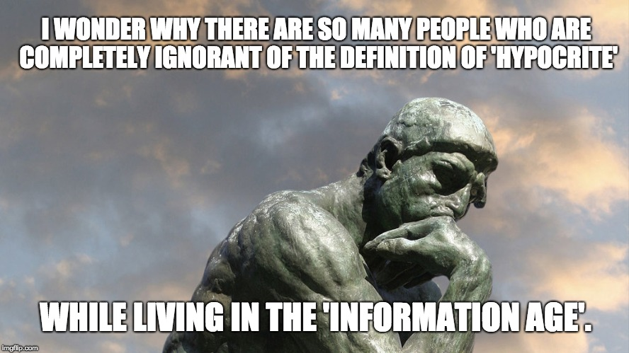 The One About Pondering Hypocrisy | I WONDER WHY THERE ARE SO MANY PEOPLE WHO ARE COMPLETELY IGNORANT OF THE DEFINITION OF 'HYPOCRITE' WHILE LIVING IN THE 'INFORMATION AGE'. | image tagged in the thinker,hypocrisy,information | made w/ Imgflip meme maker