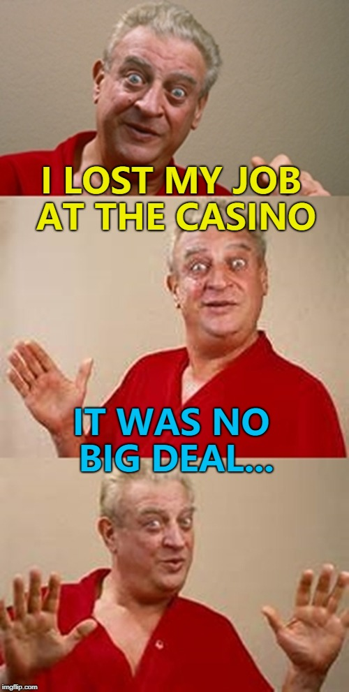 It was always on the cards... :) | I LOST MY JOB AT THE CASINO IT WAS NO BIG DEAL... | image tagged in bad pun dangerfield,memes,casino,jobs | made w/ Imgflip meme maker