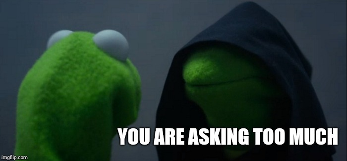 Evil Kermit Meme | YOU ARE ASKING TOO MUCH | image tagged in memes,evil kermit | made w/ Imgflip meme maker