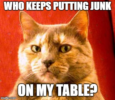 WHO KEEPS PUTTING JUNK ON MY TABLE? | made w/ Imgflip meme maker