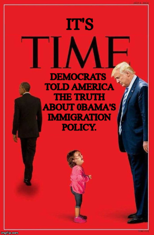 IT'S DEMOCRATS TOLD AMERICA THE TRUTH ABOUT 0BAMA'S IMMIGRATION POLICY. | image tagged in illegal immigration,democrats,democratic party,stupid liberals,liberal hypocrisy,liberal media | made w/ Imgflip meme maker