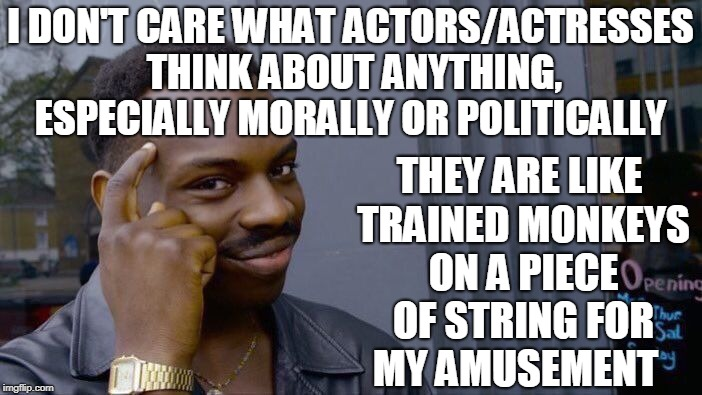 Here for our amusement not for wise counsel and guidance  | I DON'T CARE WHAT ACTORS/ACTRESSES THINK ABOUT ANYTHING, ESPECIALLY MORALLY OR POLITICALLY THEY ARE LIKE TRAINED MONKEYS ON A PIECE OF STRIN | image tagged in memes,roll safe think about it,hollywood,morality,monkeys | made w/ Imgflip meme maker